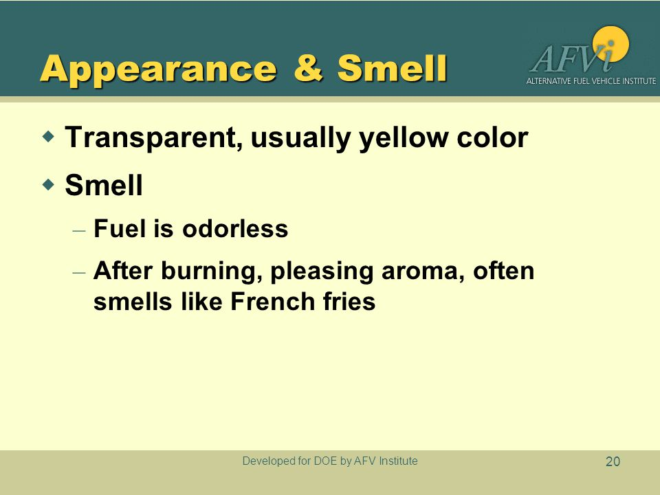 Developed for DOE by AFV Institute 20 Appearance & Smell  Transparent, usually yellow color  Smell – Fuel is odorless – After burning, pleasing aroma, often smells like French fries