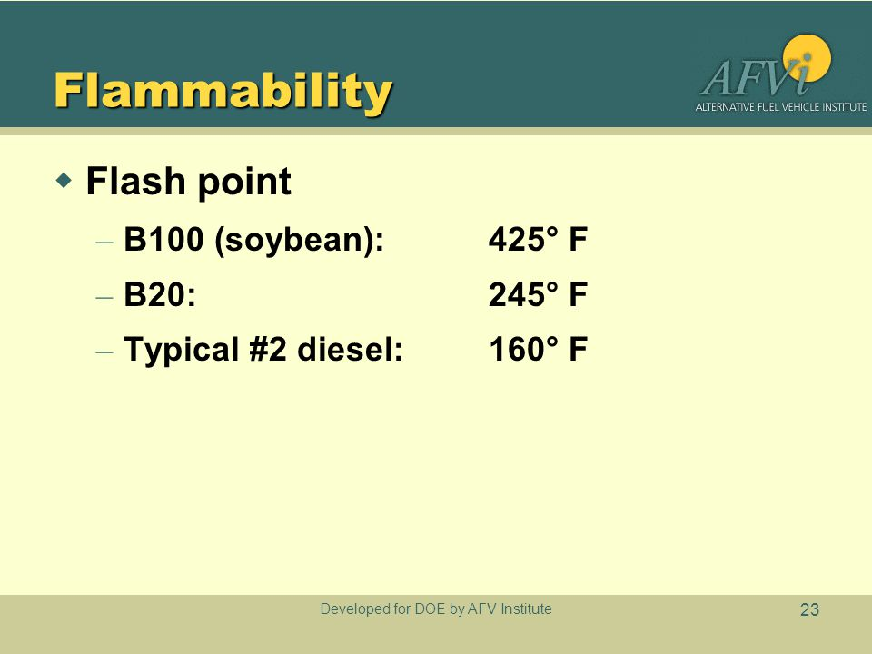 Developed for DOE by AFV Institute 23 Flammability  Flash point – B100 (soybean):425° F – B20:245° F – Typical #2 diesel:160° F