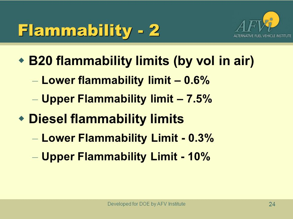 Developed for DOE by AFV Institute 24 Flammability - 2  B20 flammability limits (by vol in air) – Lower flammability limit – 0.6% – Upper Flammability limit – 7.5%  Diesel flammability limits – Lower Flammability Limit - 0.3% – Upper Flammability Limit - 10%