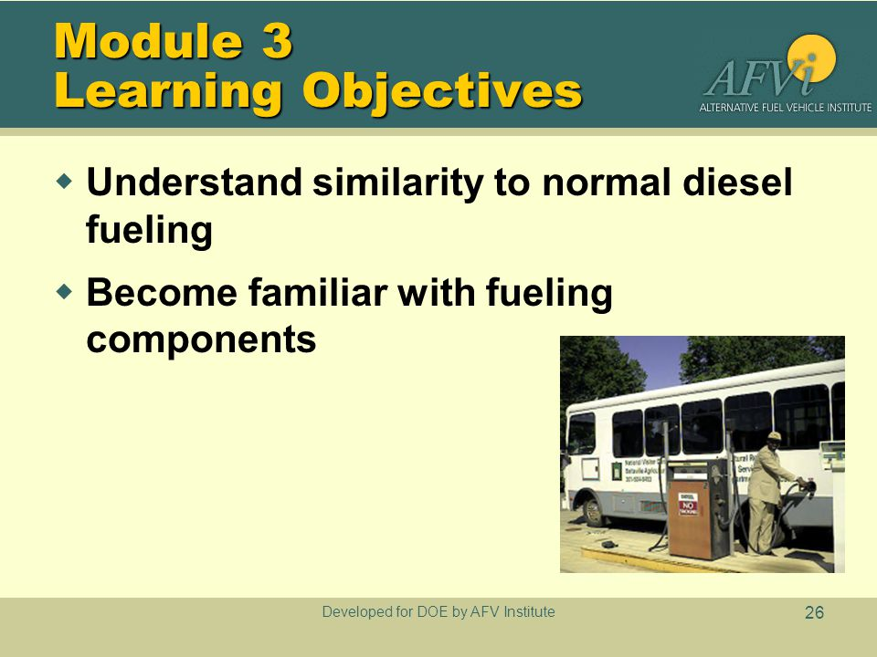 Developed for DOE by AFV Institute 26 Module 3 Learning Objectives  Understand similarity to normal diesel fueling  Become familiar with fueling com
