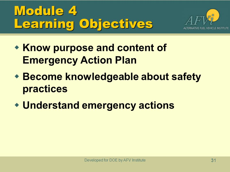 Developed for DOE by AFV Institute 31 Module 4 Learning Objectives  Know purpose and content of Emergency Action Plan  Become knowledgeable about safety practices  Understand emergency actions