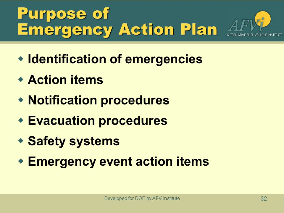 Developed for DOE by AFV Institute 32 Purpose of Emergency Action Plan  Identification of emergencies  Action items  Notification procedures  Evacuation procedures  Safety systems  Emergency event action items