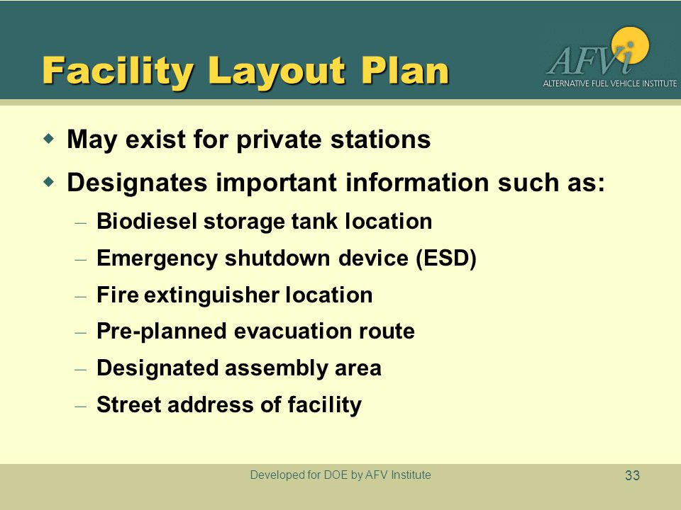 Developed for DOE by AFV Institute 33 Facility Layout Plan  May exist for private stations  Designates important information such as: – Biodiesel storage tank location – Emergency shutdown device (ESD) – Fire extinguisher location – Pre-planned evacuation route – Designated assembly area – Street address of facility