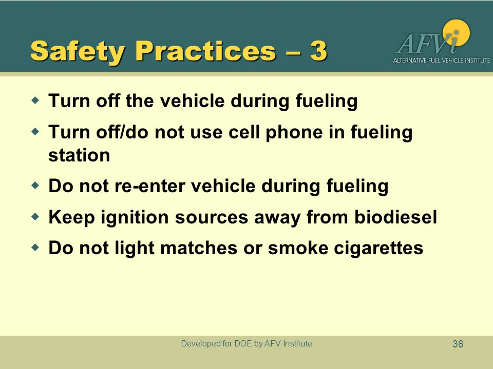 Developed for DOE by AFV Institute 36 Safety Practices – 3  Turn off the vehicle during fueling  Turn off/do not use cell phone in fueling station  Do not re-enter vehicle during fueling  Keep ignition sources away from biodiesel  Do not light matches or smoke cigarettes