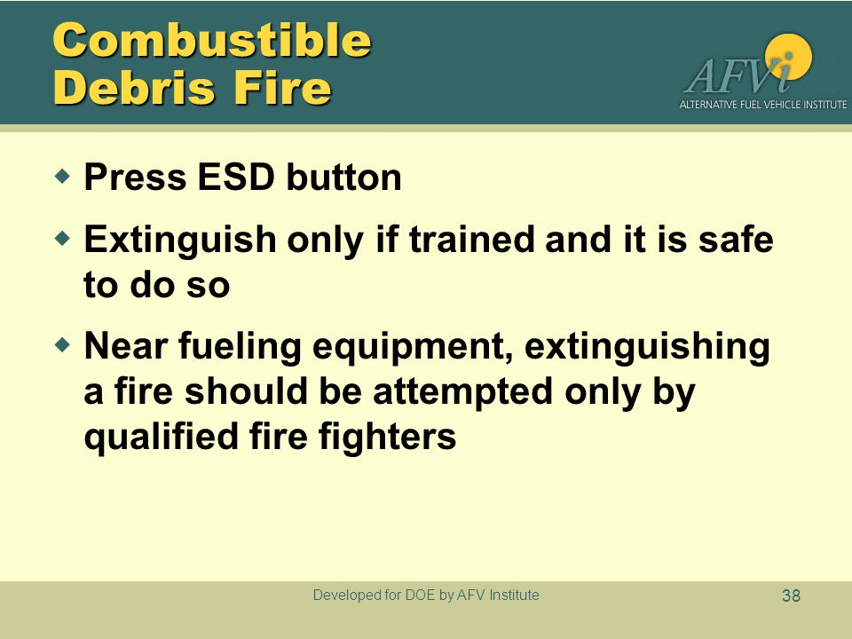 Developed for DOE by AFV Institute 38 Combustible Debris Fire  Press ESD button  Extinguish only if trained and it is safe to do so  Near fueling e