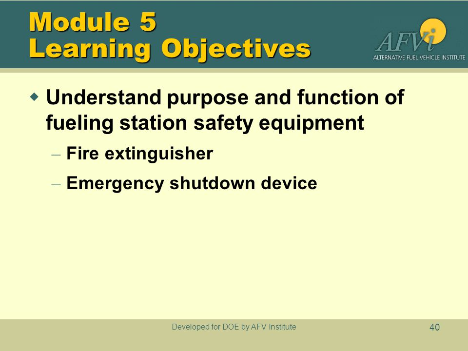 Developed for DOE by AFV Institute 40 Module 5 Learning Objectives  Understand purpose and function of fueling station safety equipment – Fire extinguisher – Emergency shutdown device