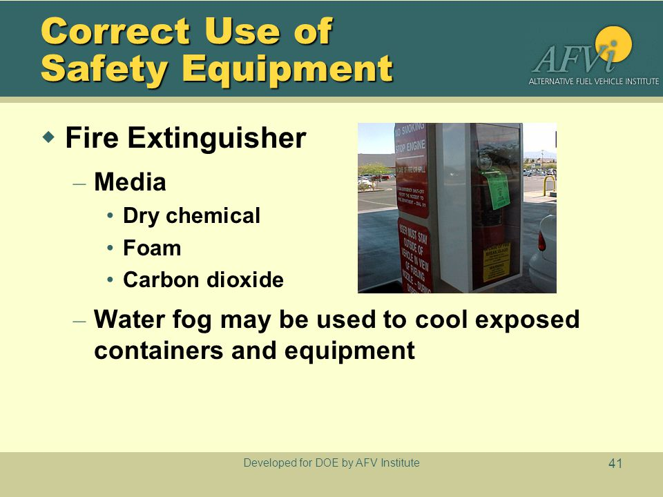 Developed for DOE by AFV Institute 41 Correct Use of Safety Equipment  Fire Extinguisher – Media Dry chemical Foam Carbon dioxide – Water fog may be