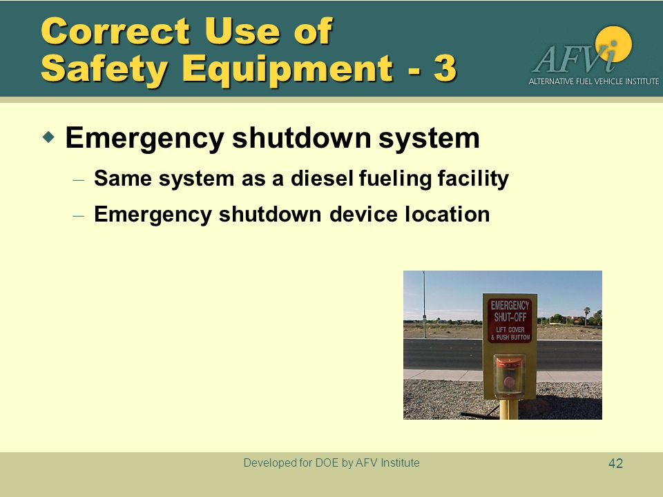 Developed for DOE by AFV Institute 42 Correct Use of Safety Equipment - 3  Emergency shutdown system – Same system as a diesel fueling facility – Eme