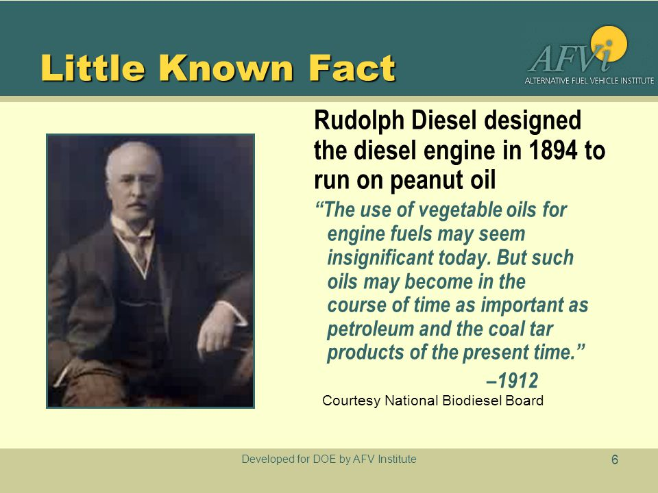 """Developed for DOE by AFV Institute 6 Little Known Fact Rudolph Diesel designed the diesel engine in 1894 to run on peanut oil """"The use of vegetable oi"""
