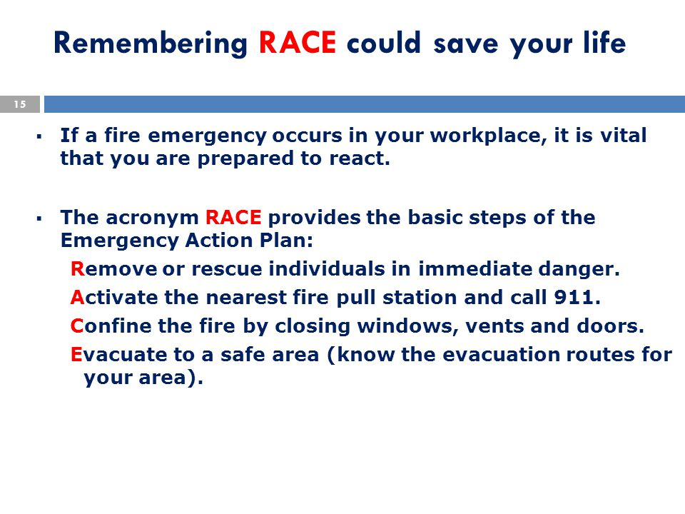 Remembering RACE could save your life  If a fire emergency occurs in your workplace, it is vital that you are prepared to react.  The acronym RACE p