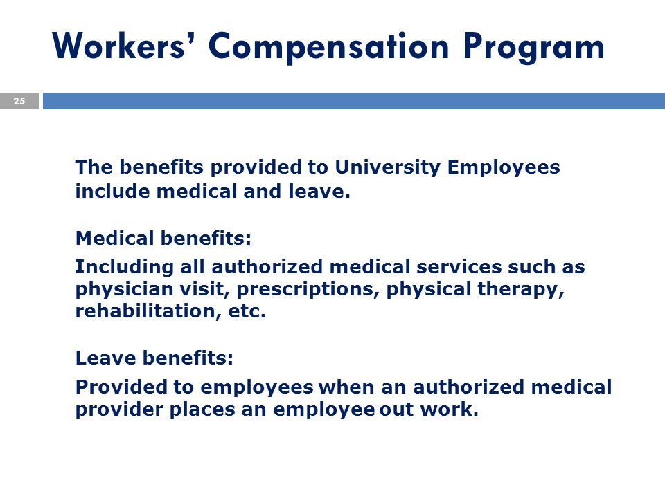 Workers' Compensation Program The benefits provided to University Employees include medical and leave. Medical benefits: Including all authorized medi