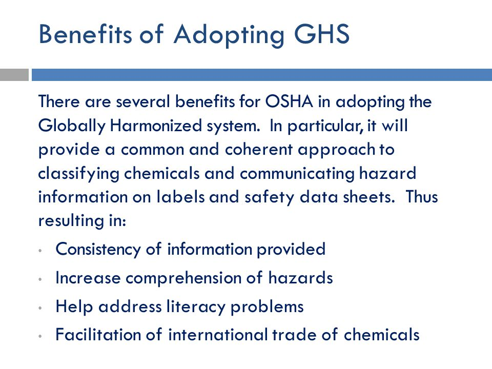 Benefits of Adopting GHS There are several benefits for OSHA in adopting the Globally Harmonized system. In particular, it will provide a common and c
