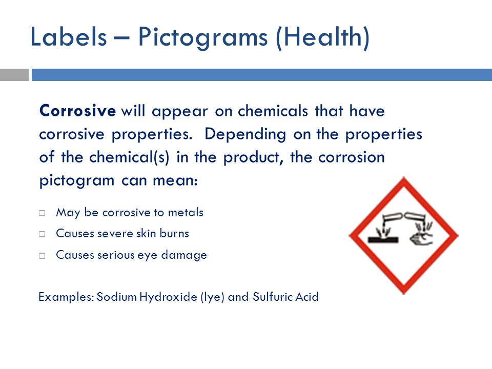 Labels – Pictograms (Health)  May be corrosive to metals  Causes severe skin burns  Causes serious eye damage Examples: Sodium Hydroxide (lye) and