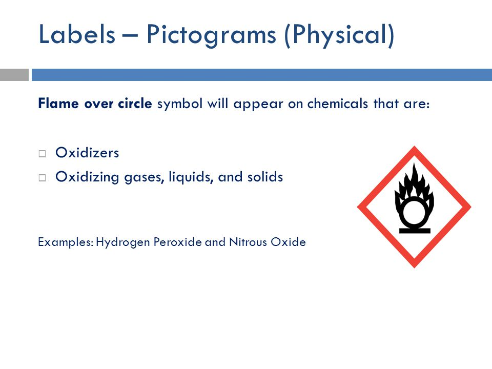 Labels – Pictograms (Physical) Flame over circle symbol will appear on chemicals that are:  Oxidizers  Oxidizing gases, liquids, and solids Examples