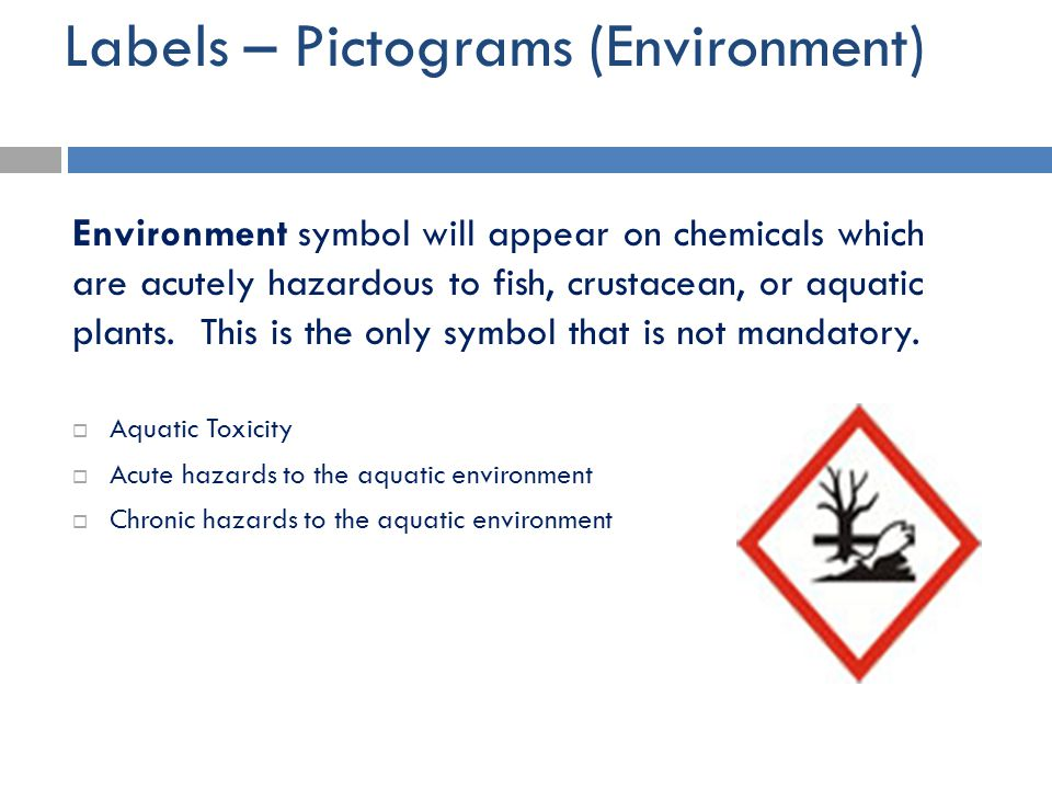 Labels – Pictograms (Environment) Environment symbol will appear on chemicals which are acutely hazardous to fish, crustacean, or aquatic plants. This