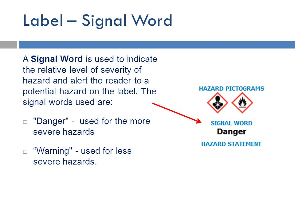 Label – Signal Word A Signal Word is used to indicate the relative level of severity of hazard and alert the reader to a potential hazard on the label