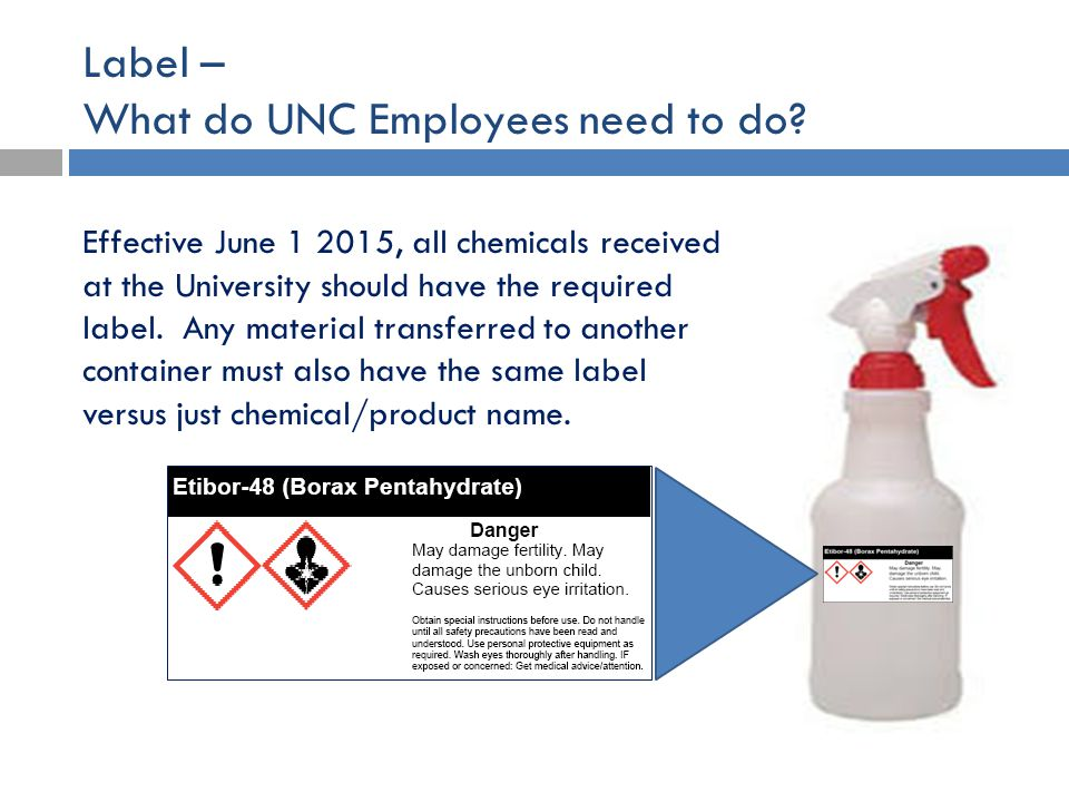 Label – What do UNC Employees need to do? Effective June 1 2015, all chemicals received at the University should have the required label. Any material