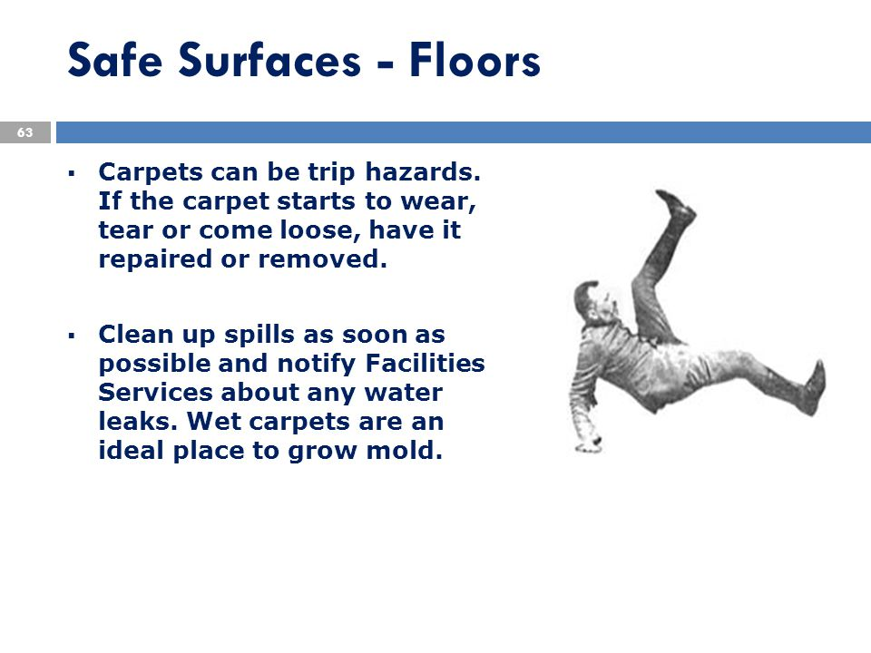 Carpets can be trip hazards. If the carpet starts to wear, tear or come loose, have it repaired or removed.  Clean up spills as soon as possible an