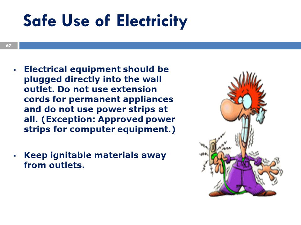  Electrical equipment should be plugged directly into the wall outlet. Do not use extension cords for permanent appliances and do not use power strip