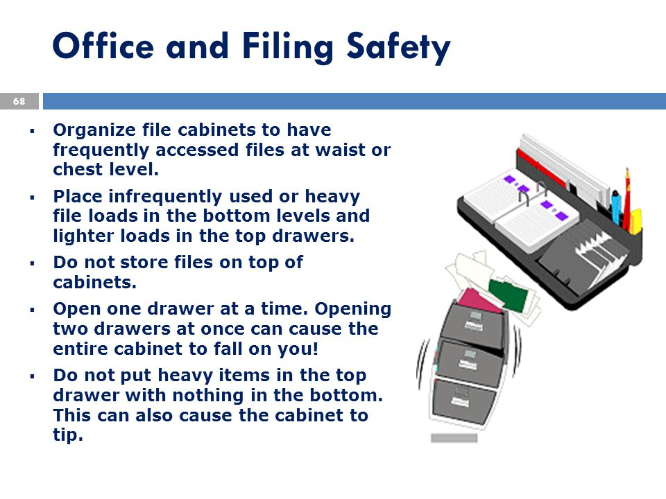  Organize file cabinets to have frequently accessed files at waist or chest level.  Place infrequently used or heavy file loads in the bottom levels