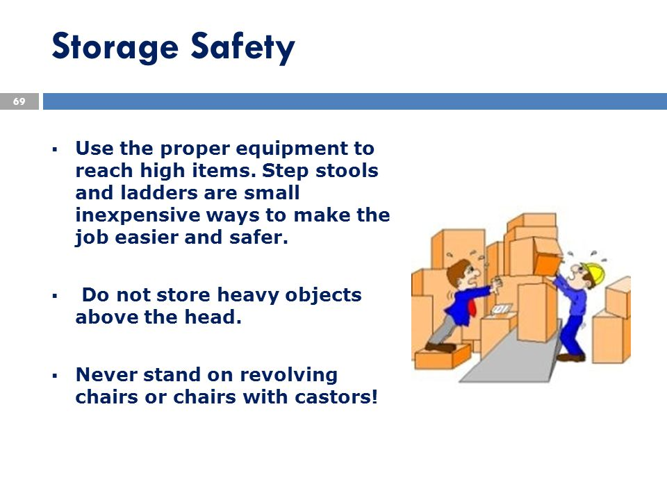 Storage Safety  Use the proper equipment to reach high items. Step stools and ladders are small inexpensive ways to make the job easier and safer. 