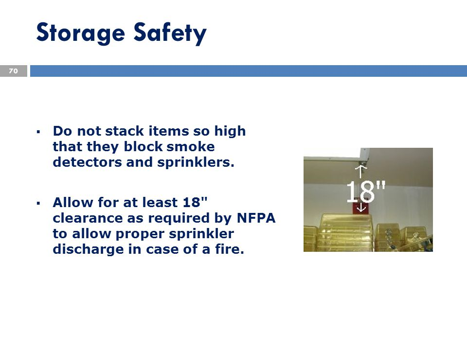 Storage Safety  Do not stack items so high that they block smoke detectors and sprinklers.  Allow for at least 18