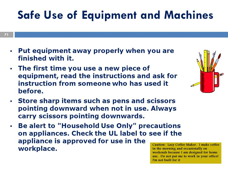 Safe Use of Equipment and Machines  Put equipment away properly when you are finished with it.  The first time you use a new piece of equipment, rea