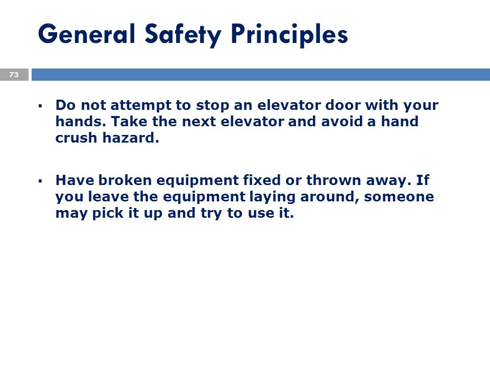 General Safety Principles  Do not attempt to stop an elevator door with your hands. Take the next elevator and avoid a hand crush hazard.  Have brok
