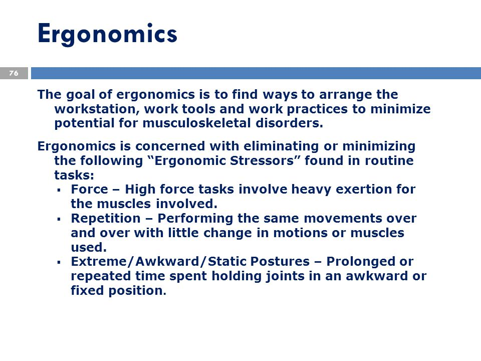 Ergonomics The goal of ergonomics is to find ways to arrange the workstation, work tools and work practices to minimize potential for musculoskeletal