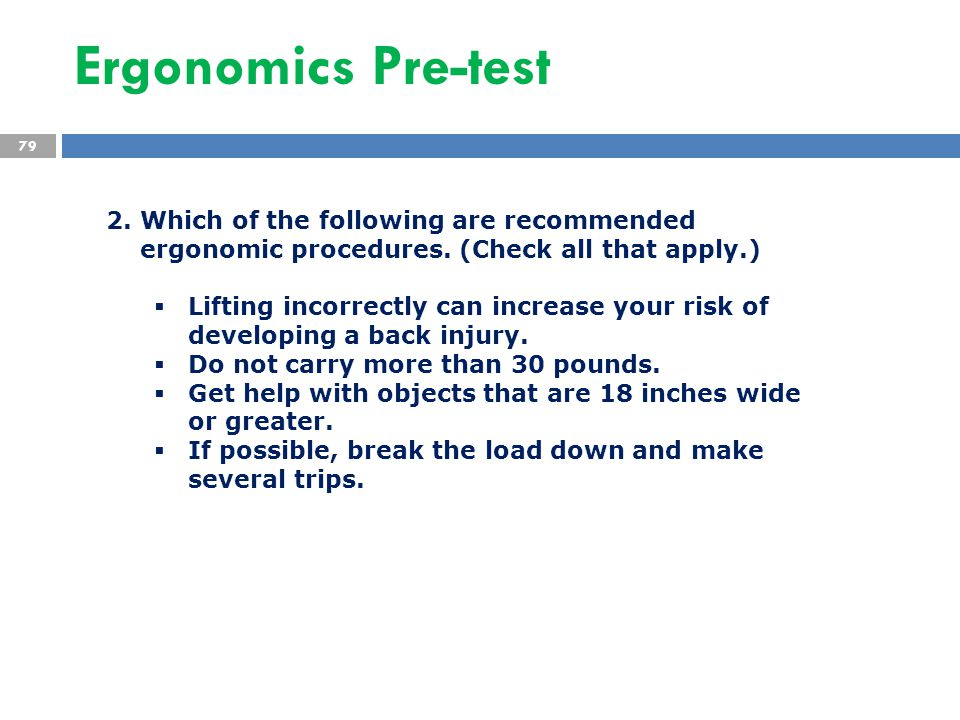 Ergonomics Pre-test 79 2. Which of the following are recommended ergonomic procedures. (Check all that apply.)  Lifting incorrectly can increase your