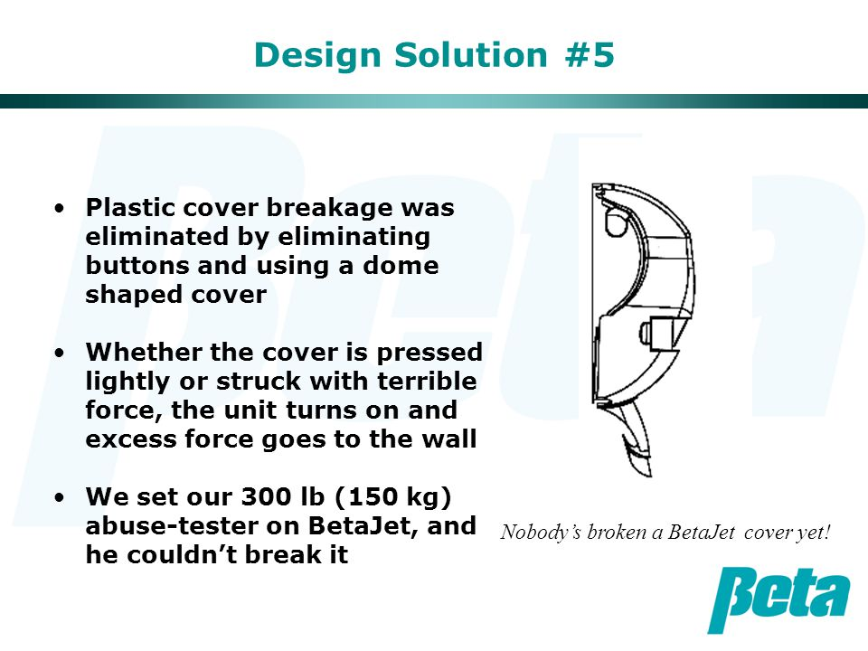 Design Solution #5 Plastic cover breakage was eliminated by eliminating buttons and using a dome shaped cover Whether the cover is pressed lightly or