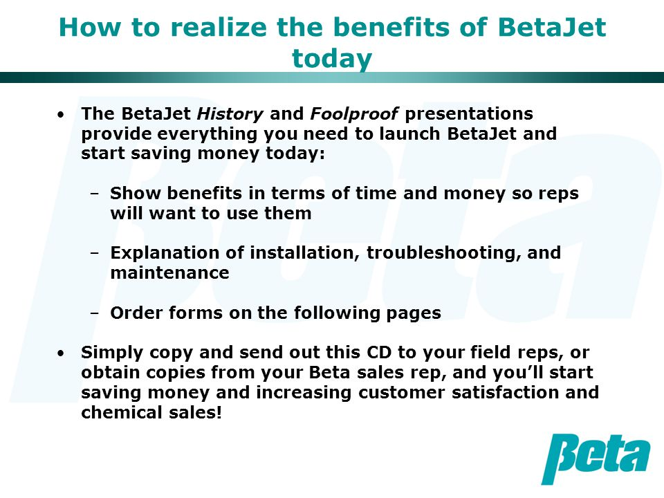 How to realize the benefits of BetaJet today The BetaJet History and Foolproof presentations provide everything you need to launch BetaJet and start s