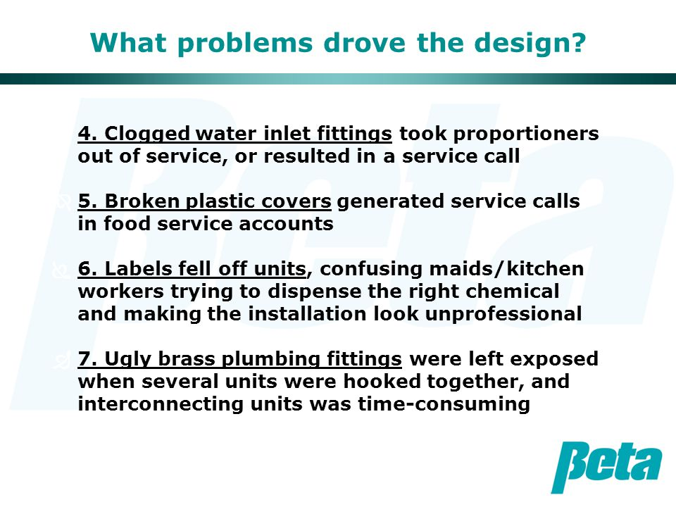 What problems drove the design? Í4. Clogged water inlet fittings took proportioners out of service, or resulted in a service call  5. Broken plastic