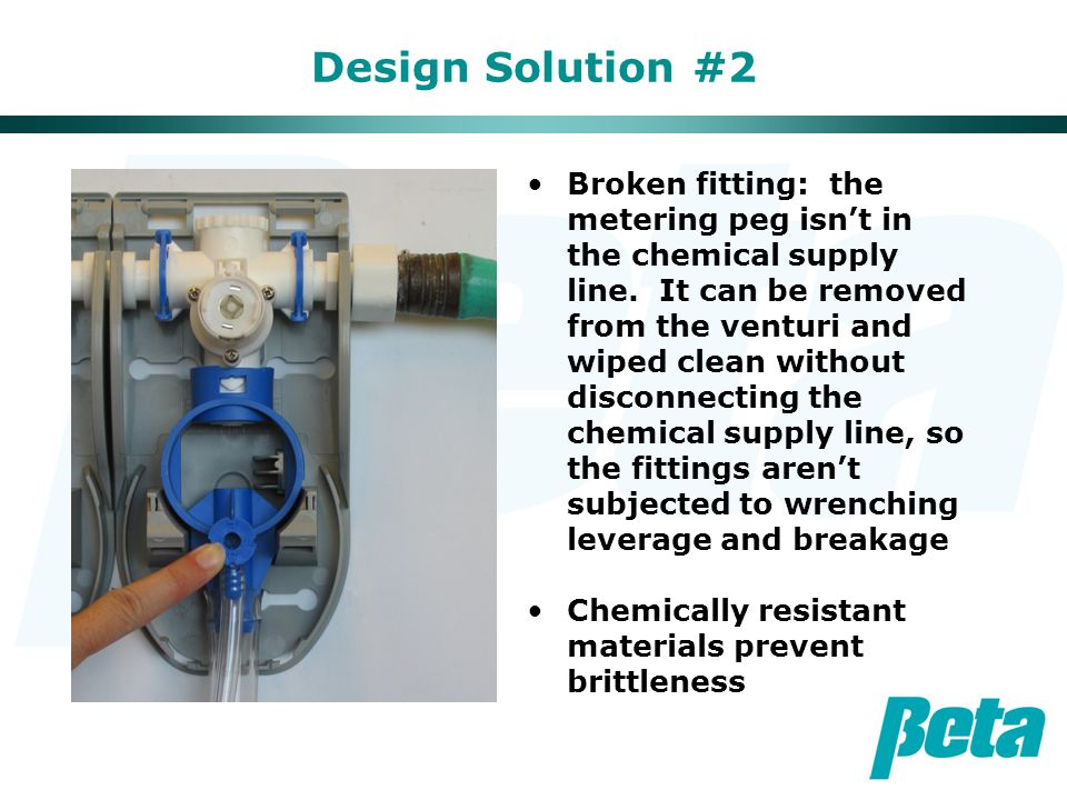 Design Solution #2 Broken fitting: the metering peg isn't in the chemical supply line. It can be removed from the venturi and wiped clean without disc