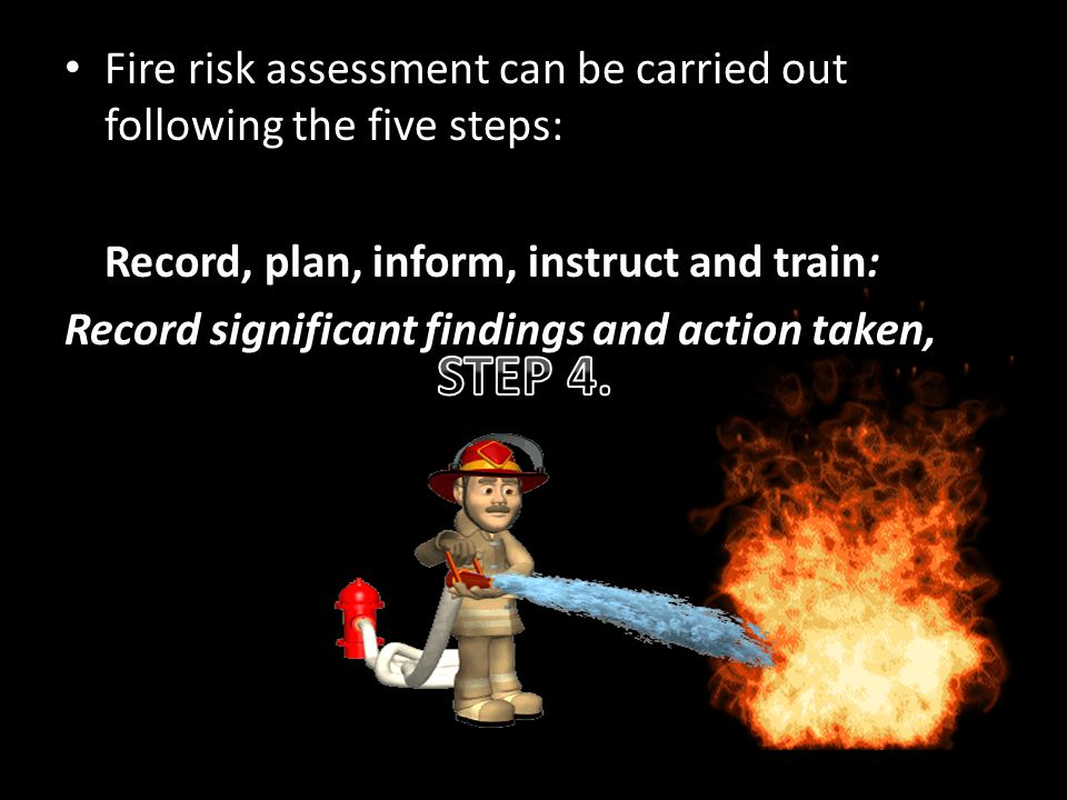 Fire risk assessment can be carried out following the five steps: Record, plan, inform, instruct and train: Record significant findings and action taken,