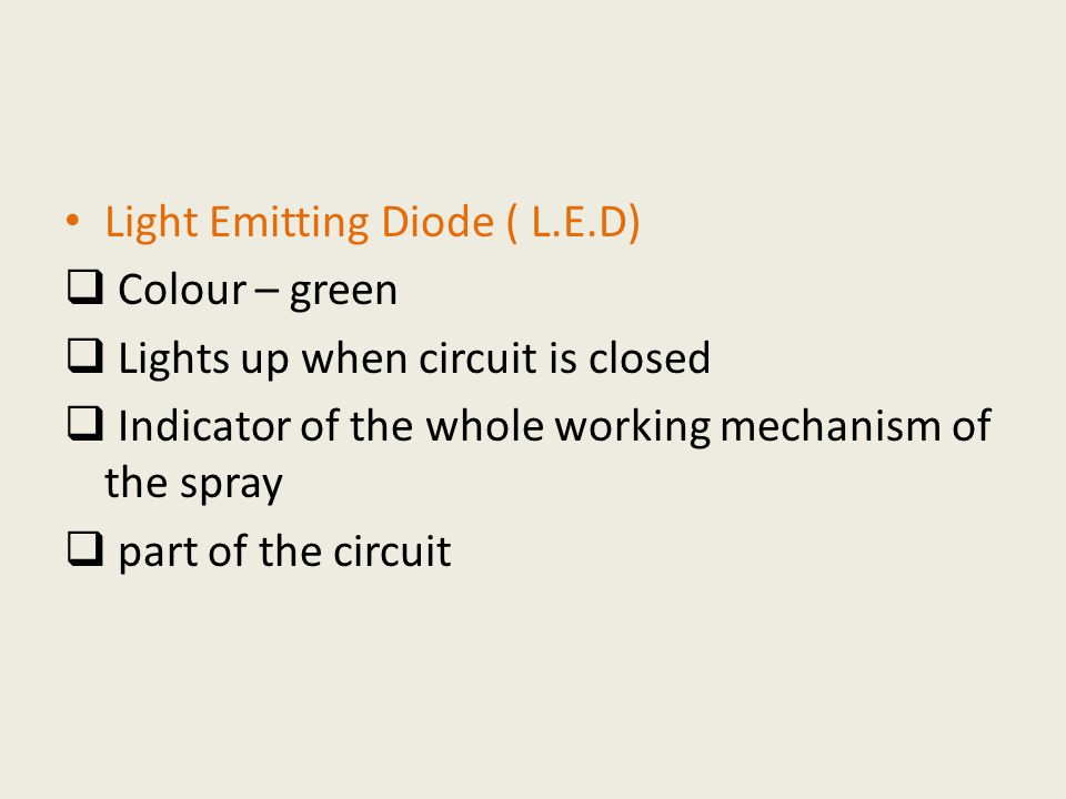 Light Emitting Diode ( L.E.D)  Colour – green  Lights up when circuit is closed  Indicator of the whole working mechanism of the spray  part of the circuit
