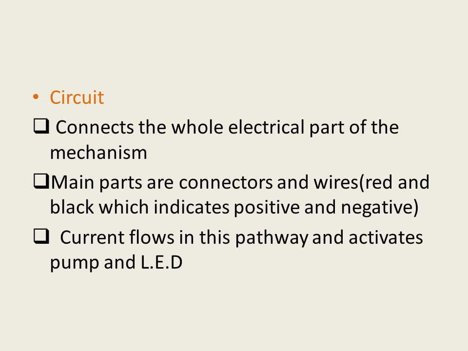 Circuit  Connects the whole electrical part of the mechanism  Main parts are connectors and wires(red and black which indicates positive and negative)  Current flows in this pathway and activates pump and L.E.D