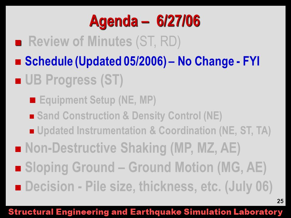Structural Engineering and Earthquake Simulation Laboratory 25 Agenda – 6/27/06 Review of Minutes (ST, RD) Schedule (Updated 05/2006) – No Change - FYI UB Progress (ST) Equipment Setup (NE, MP) Sand Construction & Density Control (NE) Updated Instrumentation & Coordination (NE, ST, TA) Non-Destructive Shaking (MP, MZ, AE) Sloping Ground – Ground Motion (MG, AE) Decision - Pile size, thickness, etc.