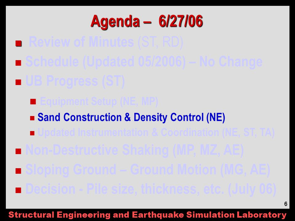 Structural Engineering and Earthquake Simulation Laboratory 6 Agenda – 6/27/06 Review of Minutes (ST, RD) Schedule (Updated 05/2006) – No Change UB Progress (ST) Equipment Setup (NE, MP) Sand Construction & Density Control (NE) Updated Instrumentation & Coordination (NE, ST, TA) Non-Destructive Shaking (MP, MZ, AE) Sloping Ground – Ground Motion (MG, AE) Decision - Pile size, thickness, etc.