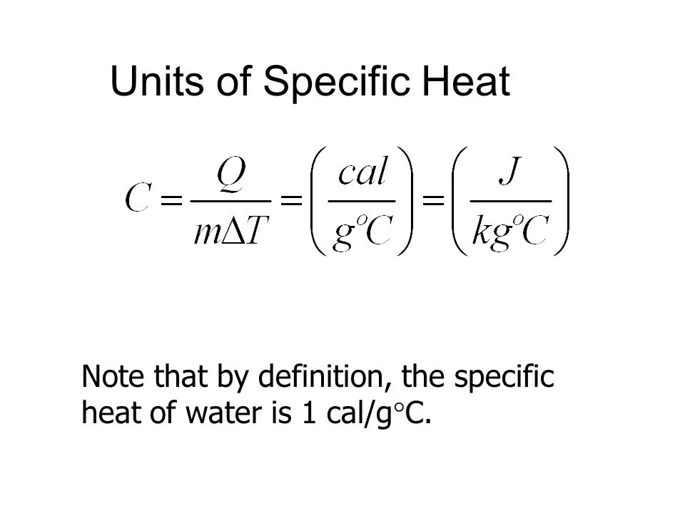 Units of Specific Heat Note that by definition, the specific heat of water is 1 cal/g  C.