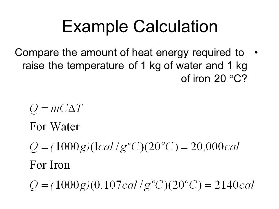Example Calculation Compare the amount of heat energy required to raise the temperature of 1 kg of water and 1 kg of iron 20  C?