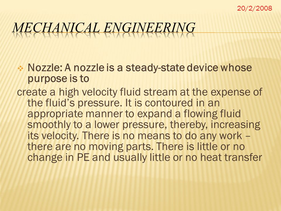  Nozzle: A nozzle is a steady-state device whose purpose is to create a high velocity fluid stream at the expense of the fluid's pressure. It is cont