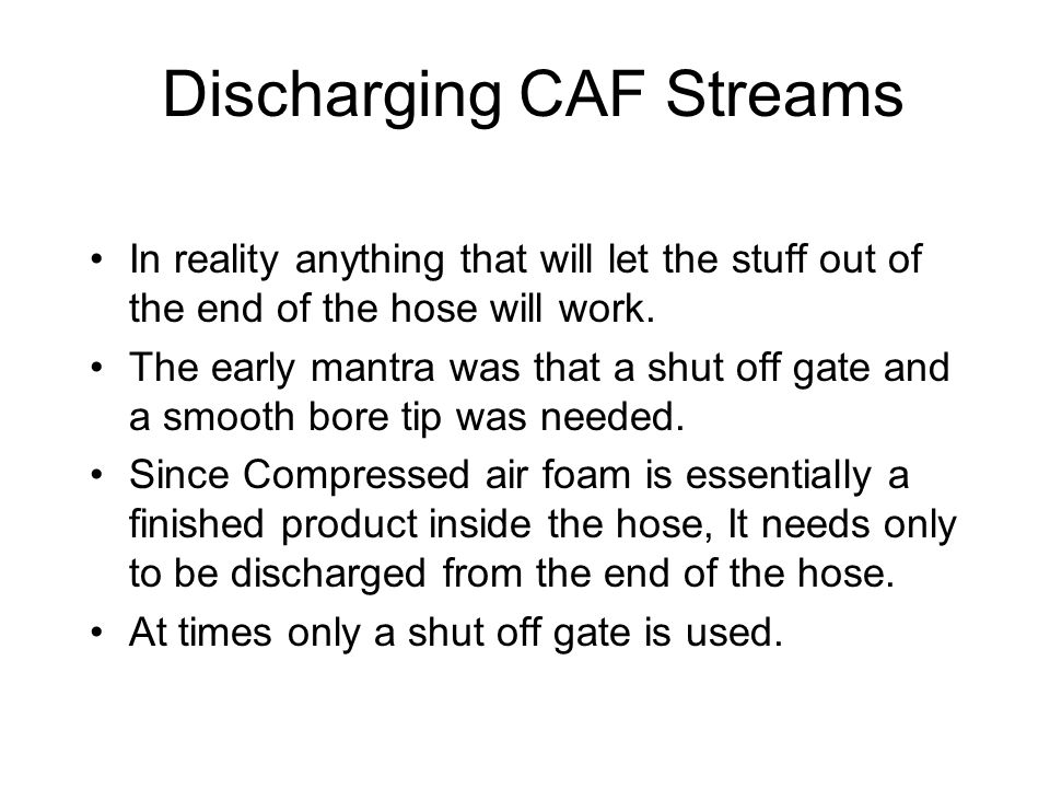 Discharging CAF Streams In reality anything that will let the stuff out of the end of the hose will work.