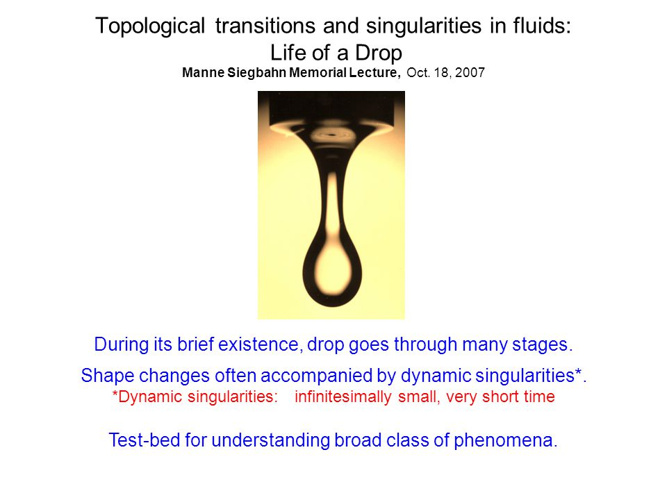 Topological transitions and singularities in fluids: Life of a Drop Manne Siegbahn Memorial Lecture, Oct. 18, 2007 During its brief existence, drop go