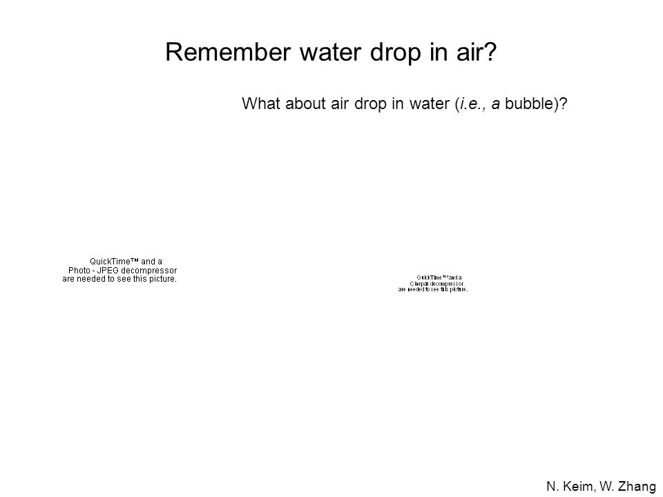 What about air drop in water (i.e., a bubble)? N. Keim, W. Zhang