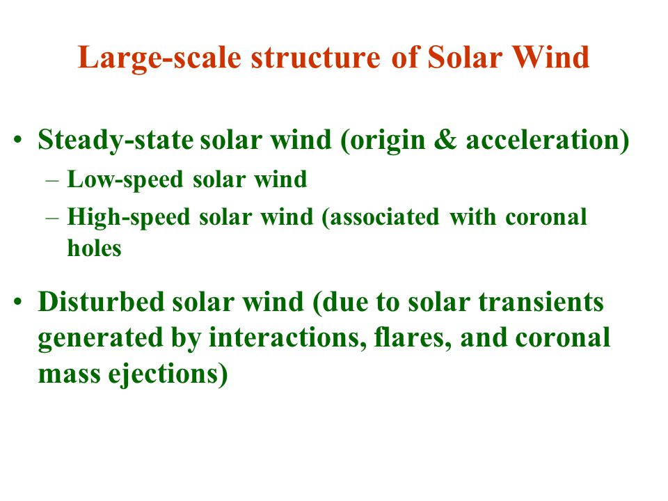 Large-scale structure of Solar Wind Steady-state solar wind (origin & acceleration) –Low-speed solar wind –High-speed solar wind (associated with coronal holes Disturbed solar wind (due to solar transients generated by interactions, flares, and coronal mass ejections)