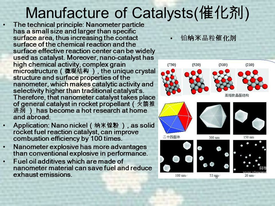 Manufacture of Catalysts( 催化剂 ) The technical principle: Nanometer particle has a small size and larger than specific surface area, thus increasing the contact surface of the chemical reaction and the surface effective reaction center can be widely used as catalyst.