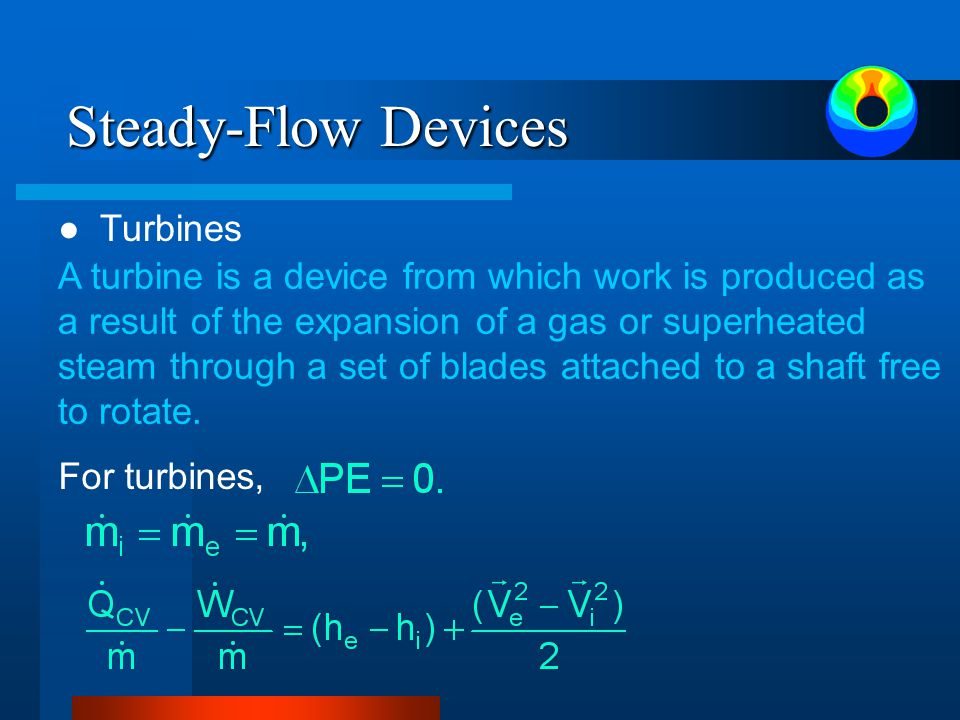 Steady-Flow Devices ● Turbines A turbine is a device from which work is produced as a result of the expansion of a gas or superheated steam through a set of blades attached to a shaft free to rotate.