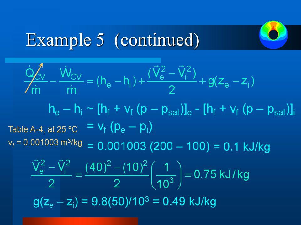 Example 5 (continued) Table A-4, at 25 ºC v f = 0.001003 m 3 /kg h e – h i ~ [h f + v f (p – p sat )] e - [h f + v f (p – p sat )] i = v f (p e – p i ) = 0.001003 (200 – 100) = 0.1 kJ/kg g(z e – z i ) = 9.8(50)/10 3 = 0.49 kJ/kg
