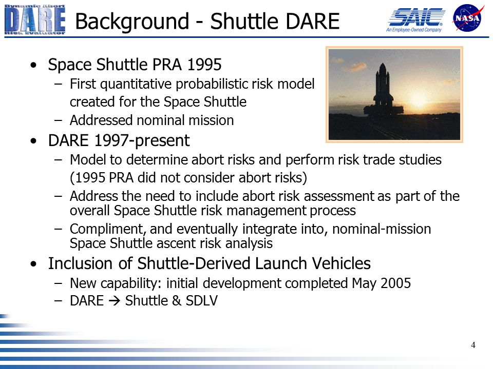 4 Background - Shuttle DARE Space Shuttle PRA 1995 –First quantitative probabilistic risk model created for the Space Shuttle –Addressed nominal mission DARE 1997-present –Model to determine abort risks and perform risk trade studies (1995 PRA did not consider abort risks) –Address the need to include abort risk assessment as part of the overall Space Shuttle risk management process –Compliment, and eventually integrate into, nominal-mission Space Shuttle ascent risk analysis Inclusion of Shuttle-Derived Launch Vehicles –New capability: initial development completed May 2005 –DARE  Shuttle & SDLV